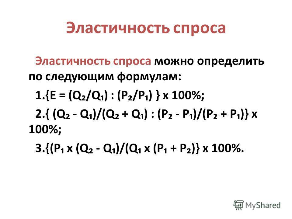 Эластичность спроса Эластичность спроса можно определить по следующим формулам: 1.{E = (Q/Q) : (P/P) } x 100%; 2.{ (Q - Q)/(Q + Q) : (P - P)/(P + P)} x 100%; 3.{(P x (Q - Q)/(Q x (P + P)} x 100%.