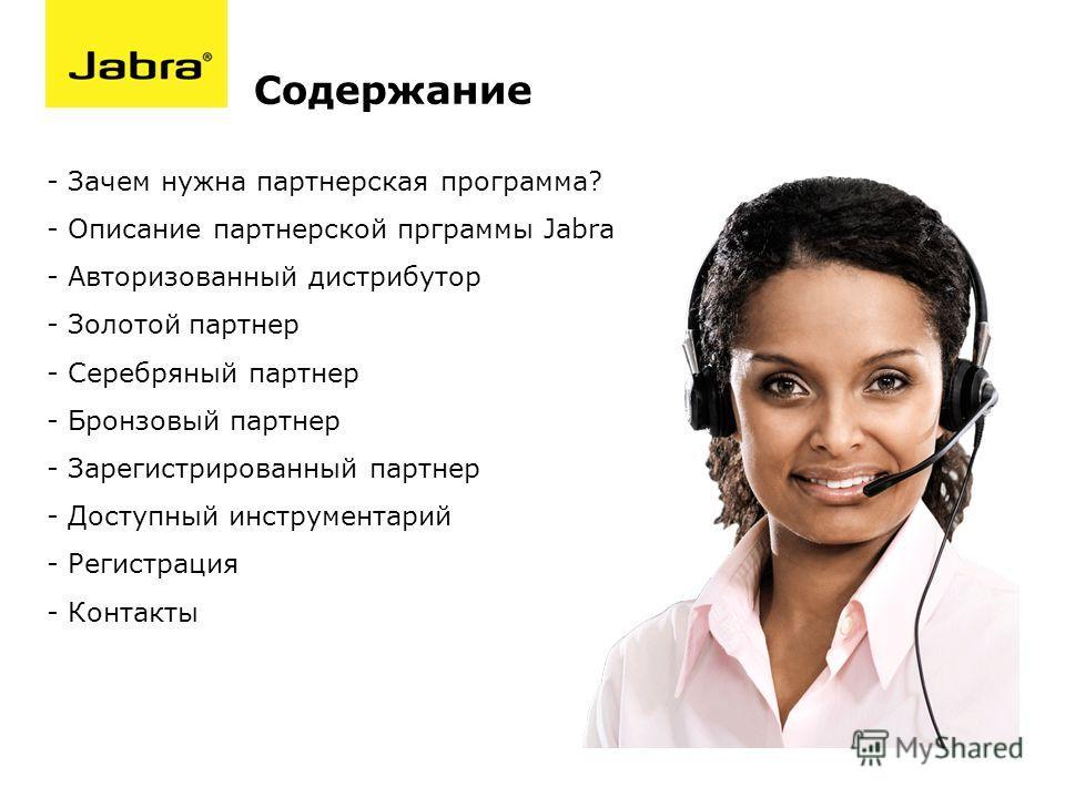 Содержание - Зачем нужна партнерская программа? - Описание партнерской прграммы Jabra - Авторизованный дистрибутор - Золотой партнер - Серебряный партнер - Бронзовый партнер - Зарегистрированный партнер - Доступный инструментарий - Регистрация - Конт