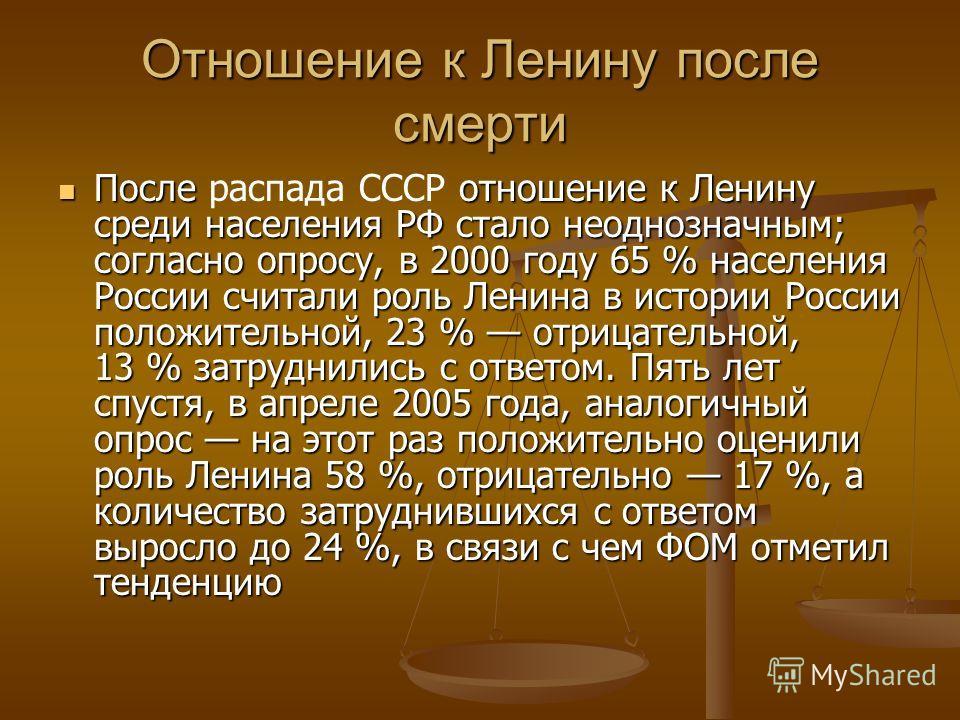 Отношение к Ленину после смерти После распада СССР отношение к Ленину среди населения РФ стало неоднозначным; согласно опросу, в 2000 году 65 % населения России считали роль Ленина в истории России положительной, 23 % отрицательной, 13 % затруднились