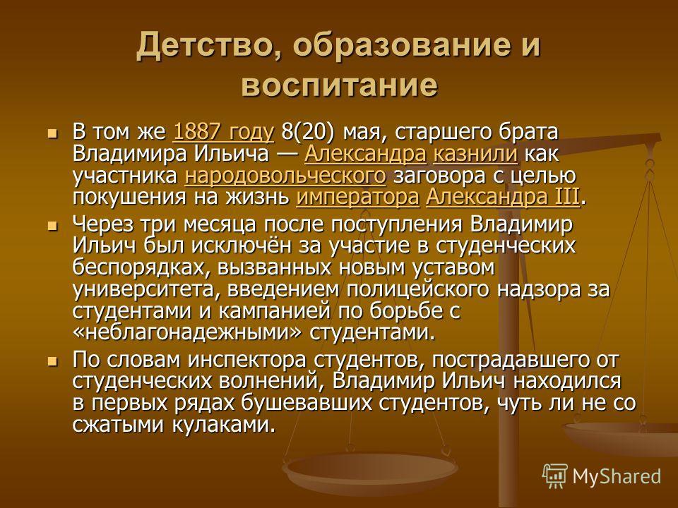 Детство, образование и воспитание В том же 1887 году 8(20) мая, старшего брата Владимира Ильича Александра казнили как участника народовольческого заговора с целью покушения на жизнь императора Александра III. Через три месяца после поступления Влади