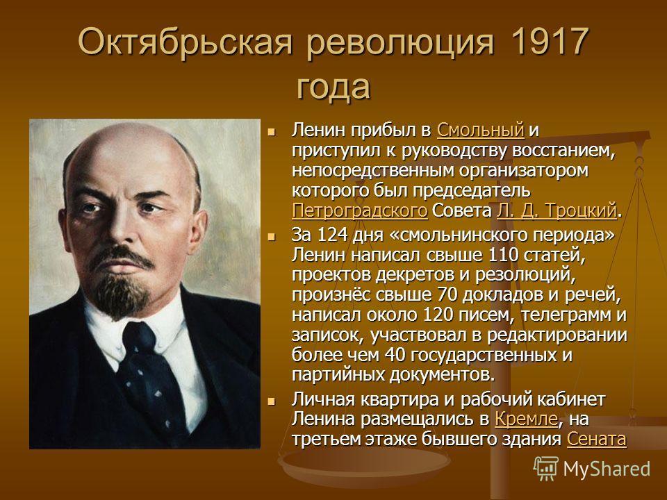 Октябрьская революция 1917 года Ленин прибыл в Смольный и приступил к руководству восстанием, непосредственным организатором которого был председатель Петроградского Совета Л. Д. Троцкий. За 124 дня «смольнинского периода» Ленин написал свыше 110 ста