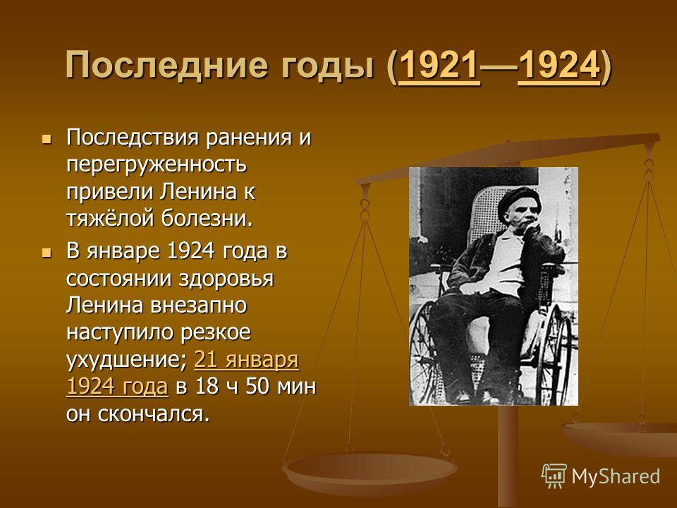 Последние годы (19211924) 1921192419211924 Последствия ранения и перегруженность привели Ленина к тяжёлой болезни. В январе 1924 года в состоянии здоровья Ленина внезапно наступило резкое ухудшение; 2 2 2 2 2 1111 я я я я нннн вввв аааа рррр яяяя 111