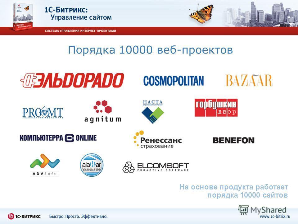 Порядка 10000 веб-проектов На основе продукта работает порядка 10000 сайтов