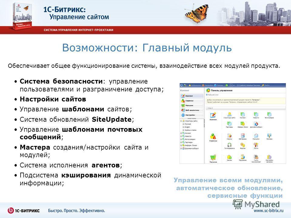 Возможности: Главный модуль Обеспечивает общее функционирование системы, взаимодействие всех модулей продукта. Система безопасности: управление пользователями и разграничение доступа; Настройки сайтов Управление шаблонами сайтов; Система обновлений S