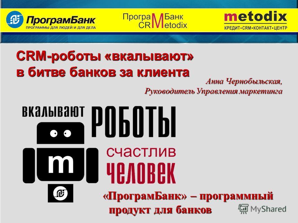 «ПрограмБанк» – программный продукт для банков CRM-роботы «вкалывают» в битве банков за клиента АннаЧернобыльская, Руководитель Управления маркетинга Анна Чернобыльская, Руководитель Управления маркетинга