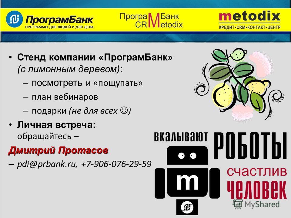 Стенд компании «ПрограмБанк» (с лимонным деревом): –посмотреть и «пощупать» – план вебинаров – подарки (не для всех ) Личная встреча: обращайтесь – Дмитрий Протасов – pdi@prbank.ru, +7-906-076-29-59