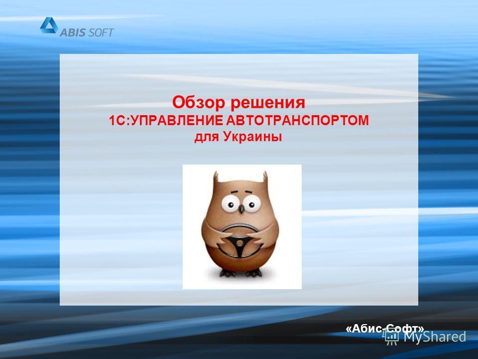 Обзор решения 1С:УПРАВЛЕНИЕ АВТОТРАНСПОРТОМ для Украины «Абис-Софт»