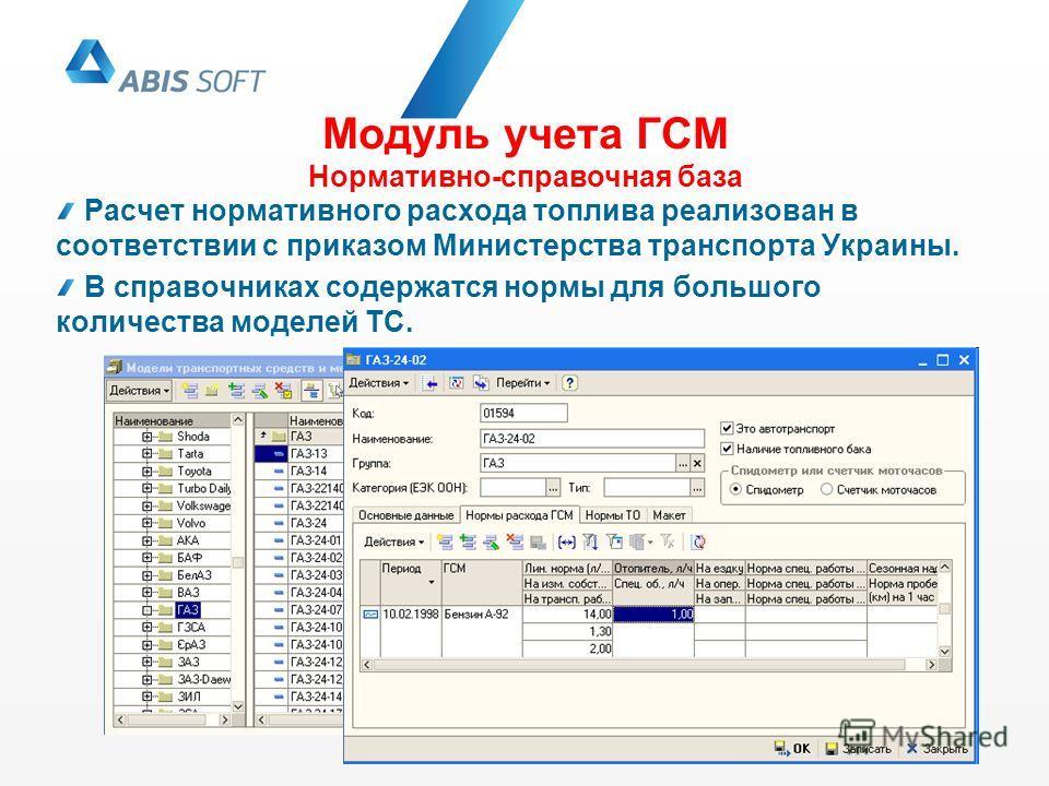 Модуль учета ГСМ Нормативно-справочная база Расчет нормативного расхода топлива реализован в соответствии с приказом Министерства транспорта Украины. В справочниках содержатся нормы для большого количества моделей ТС.