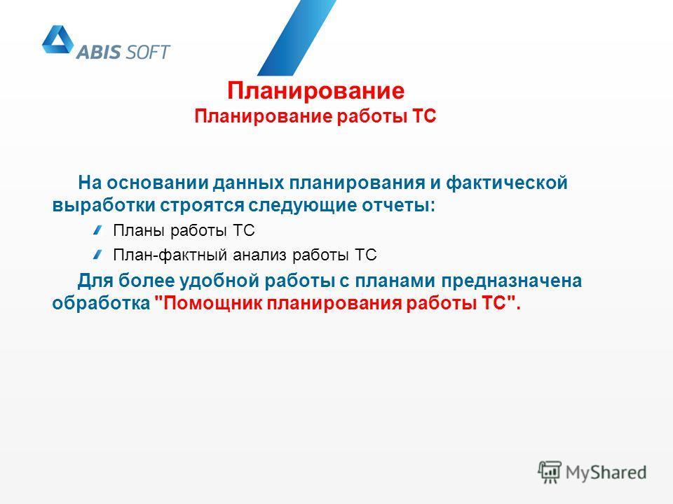Планирование Планирование работы ТС На основании данных планирования и фактической выработки строятся следующие отчеты: Планы работы ТС План-фактный анализ работы ТС Для более удобной работы с планами предназначена обработка
