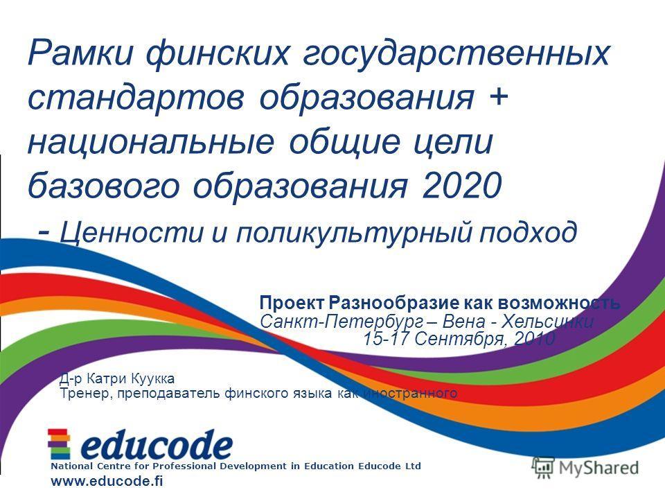 National Centre for Professional Development in Education Educode Ltd www.educode.fi Рамки финских государственных стандартов образования + национальные общие цели базового образования 2020 - Ценности и поликультурный подход Проект Разнообразие как в