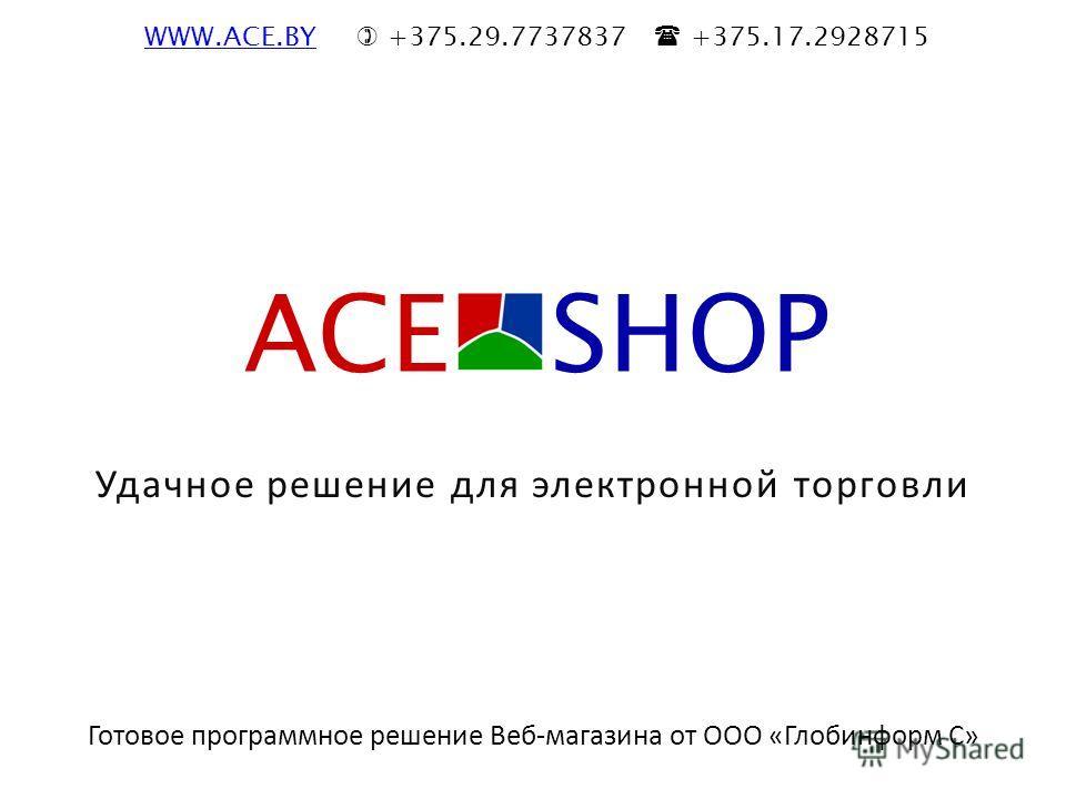 Удачное решение для электронной торговли Готовое программное решение Веб-магазина от ООО «Глобинформ С» ACE SHOP WWW.ACE.BYWWW.ACE.BY +375.29.7737837 +375.17.2928715