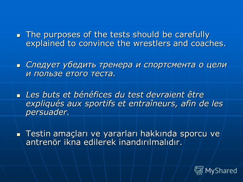 The purposes of the tests should be carefully explained to convince the wrestlers and coaches. The purposes of the tests should be carefully explained to convince the wrestlers and coaches. Следует убедить тренера и спортсмента о цели и пользе етого