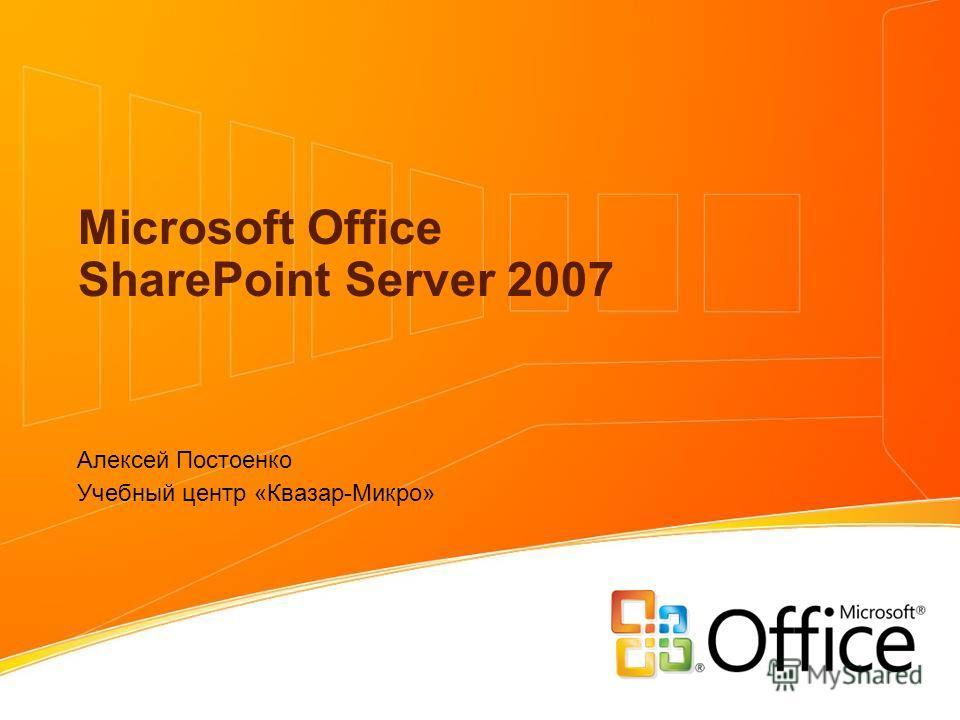 Microsoft Office SharePoint Server 2007 Алексей Постоенко Учебный центр «Квазар-Микро»