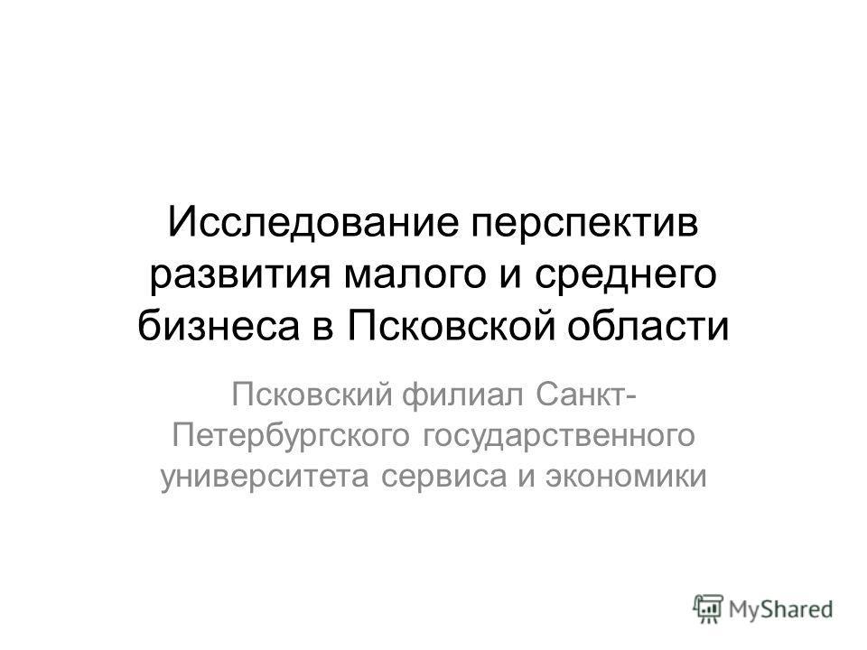 Исследование перспектив развития малого и среднего бизнеса в Псковской области Псковский филиал Санкт- Петербургского государственного университета сервиса и экономики