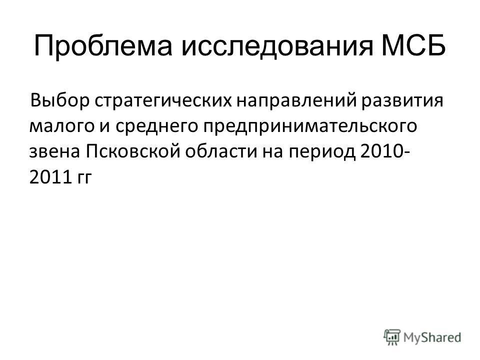 Проблема исследования МСБ Выбор стратегических направлений развития малого и среднего предпринимательского звена Псковской области на период 2010- 2011 гг