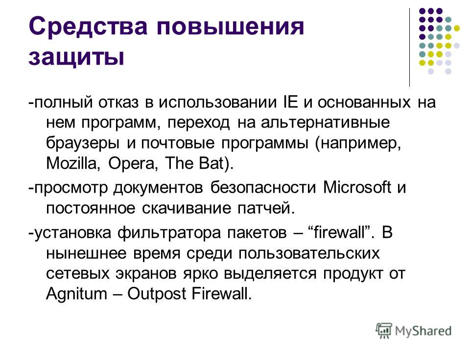 Средства повышения защиты -полный отказ в использовании IE и основанных на нем программ, переход на альтернативные браузеры и почтовые программы (например, Mozilla, Opera, The Bat). -просмотр документов безопасности Microsoft и постоянное скачивание