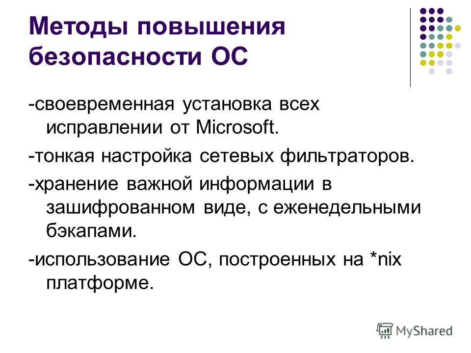 Методы повышения безопасности ОС -своевременная установка всех исправлении от Microsoft. -тонкая настройка сетевых фильтраторов. -хранение важной информации в зашифрованном виде, с еженедельными бэкапами. -использование ОС, построенных на *nix платфо