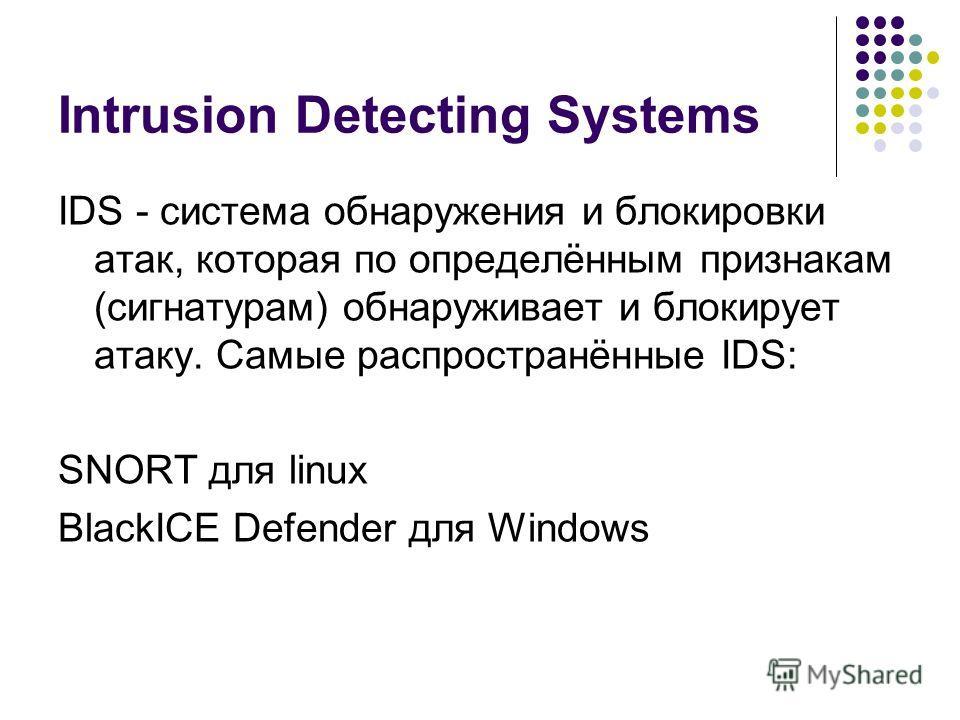 Intrusion Detecting Systems IDS - система обнаружения и блокировки атак, которая по определённым признакам (сигнатурам) обнаруживает и блокирует атаку. Самые распространённые IDS: SNORT для linux BlackICE Defender для Windows