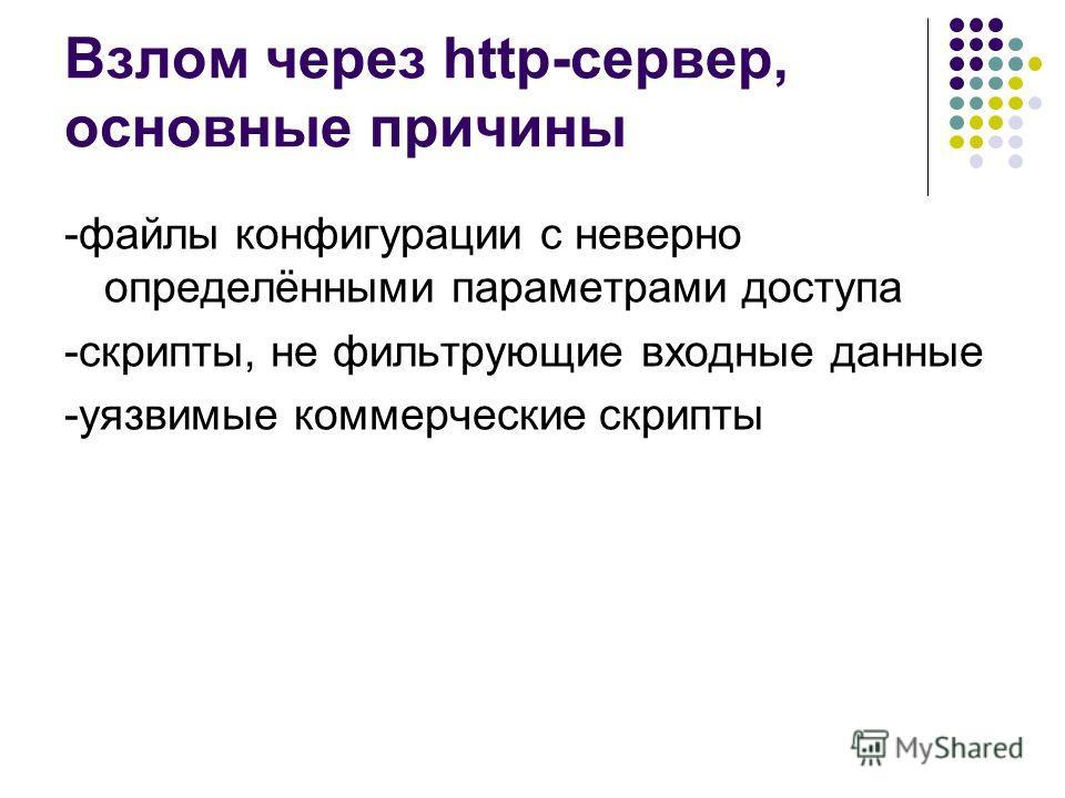 Взлом через http-сервер, основные причины -файлы конфигурации с неверно определёнными параметрами доступа -скрипты, не фильтрующие входные данные -уязвимые коммерческие скрипты