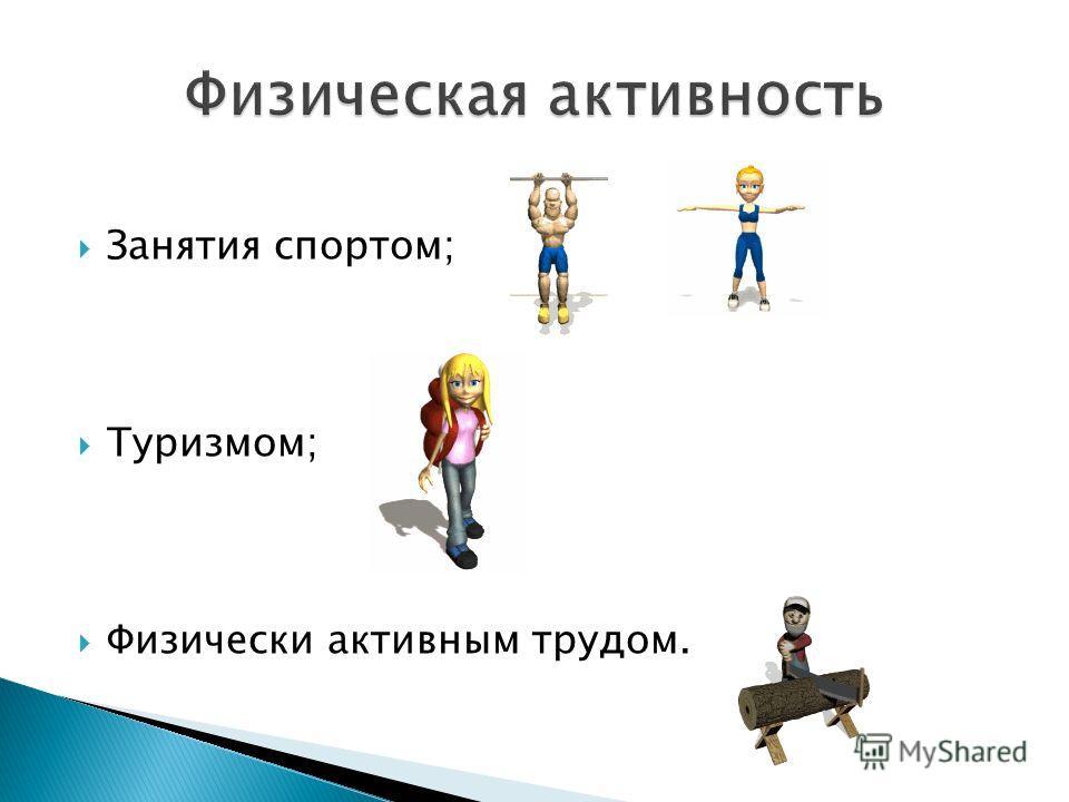 Занятия спортом; Туризмом; Физически активным трудом.
