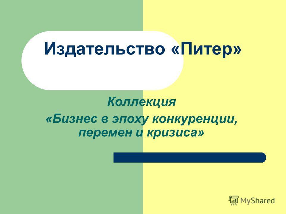 Издательство «Питер» Коллекция «Бизнес в эпоху конкуренции, перемен и кризиса»