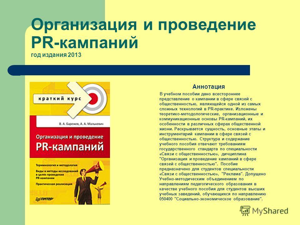 Организация и проведение PR-кампаний год издания 2013 Аннотация В учебном пособии дано всестороннее представление о кампании в сфере связей с общественностью, являющейся одной из самых сложных технологий в PR-практике. Изложены теоретико-методологиче