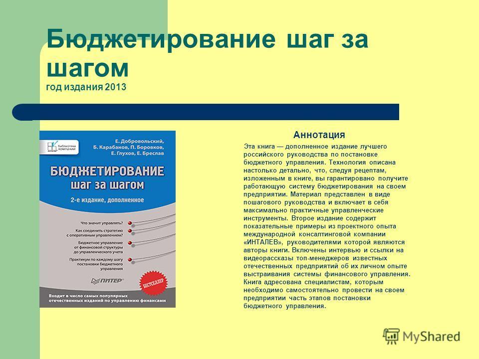 Бюджетирование шаг за шагом год издания 2013 Аннотация Эта книга дополненное издание лучшего российского руководства по постановке бюджетного управления. Технология описана настолько детально, что, следуя рецептам, изложенным в книге, вы гарантирован