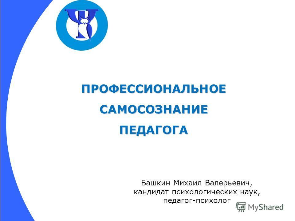 ПРОФЕССИОНАЛЬНОЕСАМОСОЗНАНИЕПЕДАГОГА Башкин Михаил Валерьевич, кандидат психологических наук, педагог-психолог