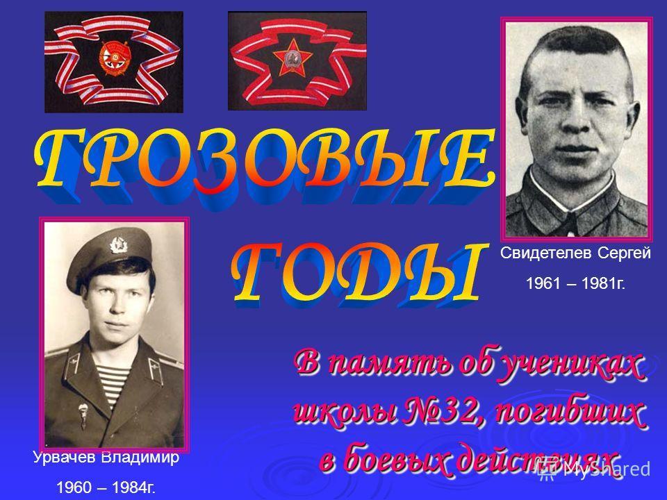 В память об учениках школы 32, погибших в боевых действиях Урвачев Владимир 1960 – 1984г. Свидетелев Сергей 1961 – 1981г.