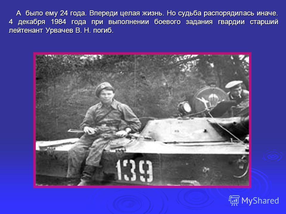 А было ему 24 года. Впереди целая жизнь. Но судьба распорядилась иначе. 4 декабря 1984 года при выполнении боевого задания гвардии старший лейтенант Урвачев В. Н. погиб. А было ему 24 года. Впереди целая жизнь. Но судьба распорядилась иначе. 4 декабр