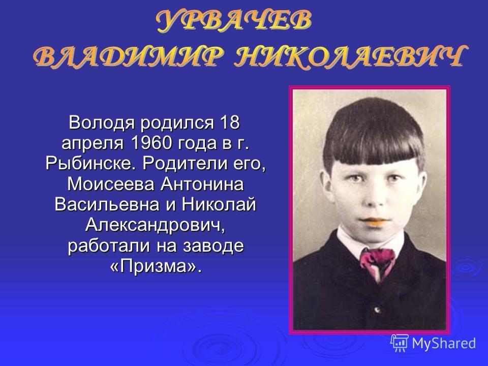 Володя родился 18 апреля 1960 года в г. Рыбинске. Родители его, Моисеева Антонина Васильевна и Николай Александрович, работали на заводе «Призма». Володя родился 18 апреля 1960 года в г. Рыбинске. Родители его, Моисеева Антонина Васильевна и Николай