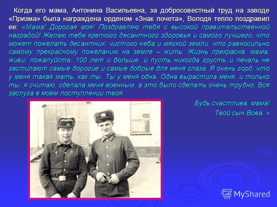 Когда его мама, Антонина Васильевна, за добросовестный труд на заводе «Призма» была награждена орденом «Знак почета», Володя тепло поздравил ее: «Мама! Дорогая моя! Поздравляю тебя с высокой правительственной наградой! Желаю тебе крепкого десантного