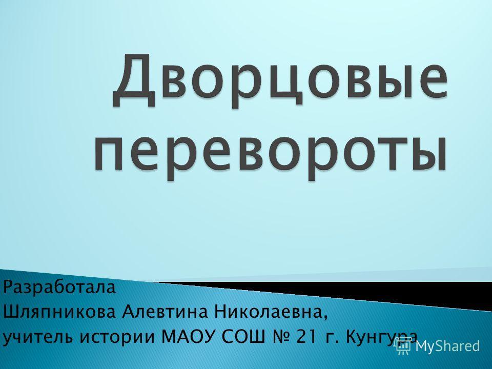 Разработала Шляпникова Алевтина Николаевна, учитель истории МАОУ СОШ 21 г. Кунгура