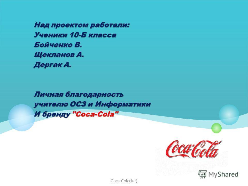 Спасибо за внимание!!! Над проектом работали: Ученики 10-Б класса Бойченко В. Щекланов А. Дергак A. Личная благодарность учителю ОСЗ и Информатики И бренду Coca-Cola Coca-Cola(tm)