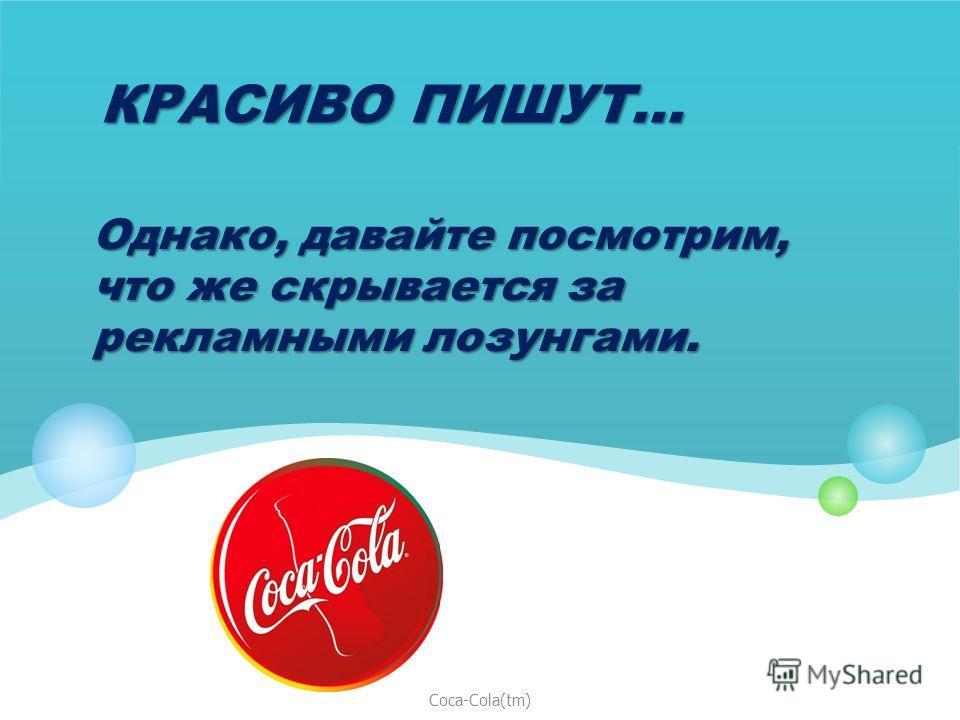 КРАСИВО ПИШУТ... Однако, давайте посмотрим, что же скрывается за рекламными лозунгами. Coca-Cola(tm)