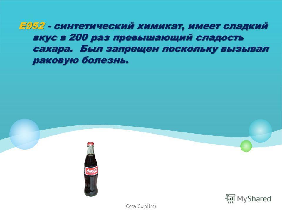 E952 - синтетический химикат, имеет сладкий вкус в 200 раз превышающий сладость сахара. Был запрещен поскольку вызывал раковую болезнь. Coca-Cola(tm)