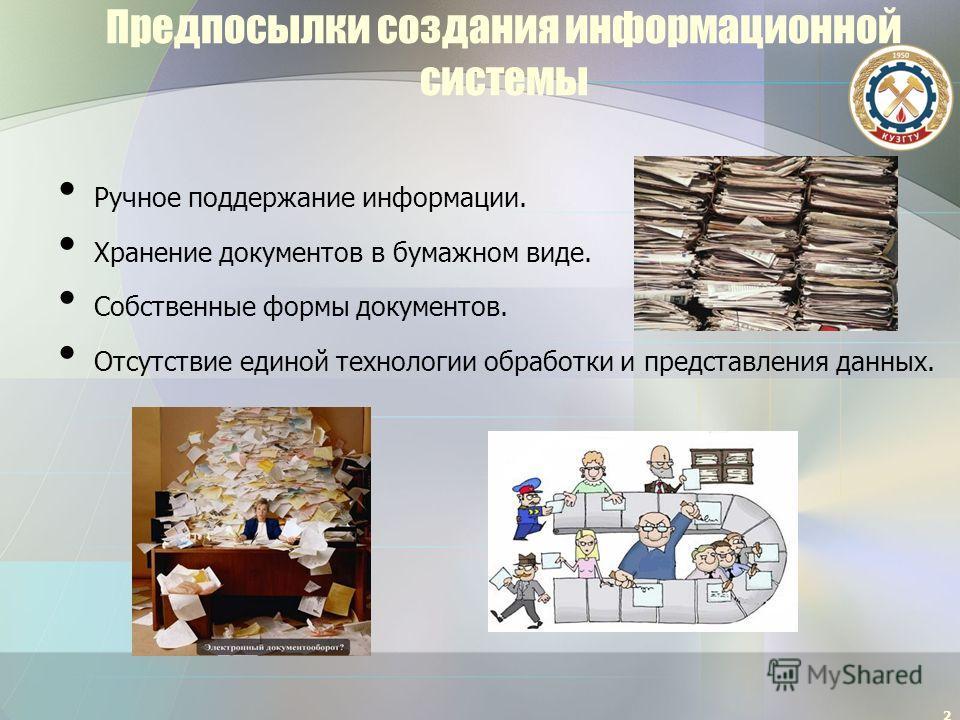 Предпосылки создания информационной системы Ручное поддержание информации. Хранение документов в бумажном виде. Собственные формы документов. Отсутствие единой технологии обработки и представления данных. 2