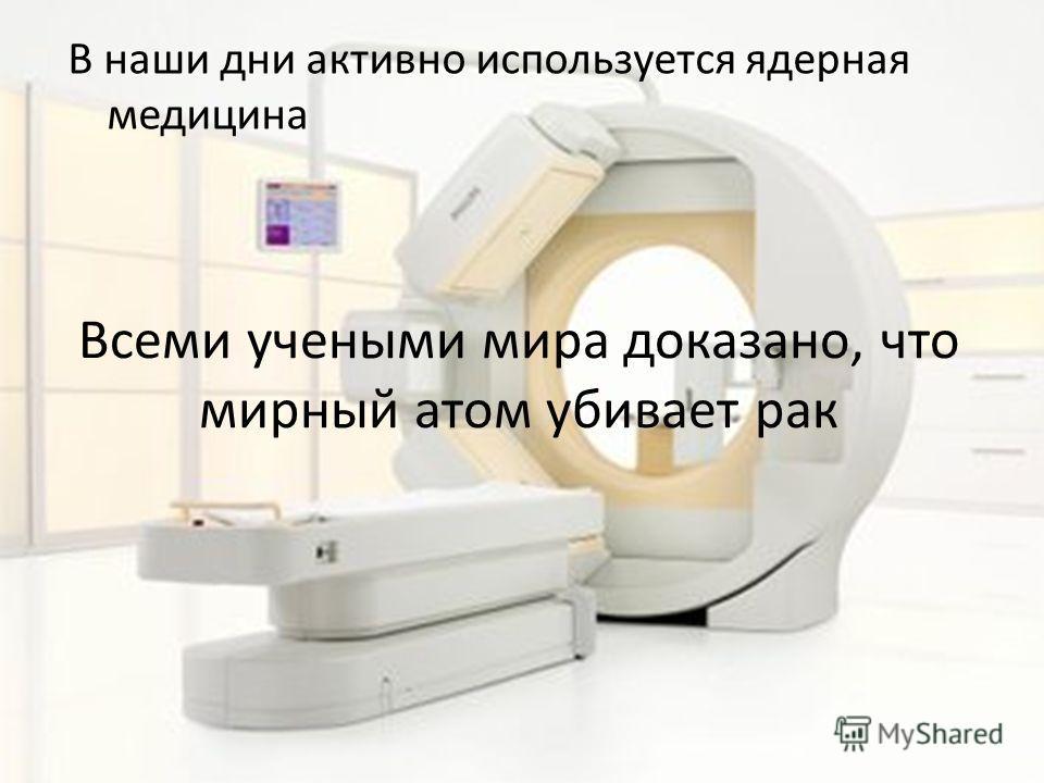 Всеми учеными мира доказано, что мирный атом убивает рак В наши дни активно используется ядерная медицина