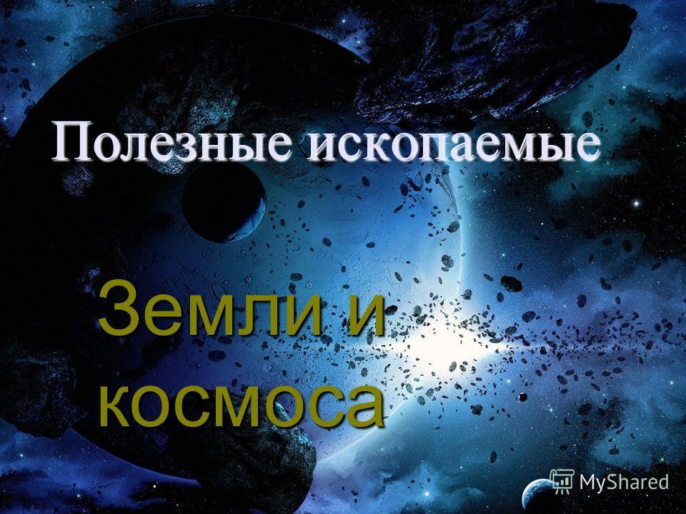 Полезные ископаемые Земли и космоса