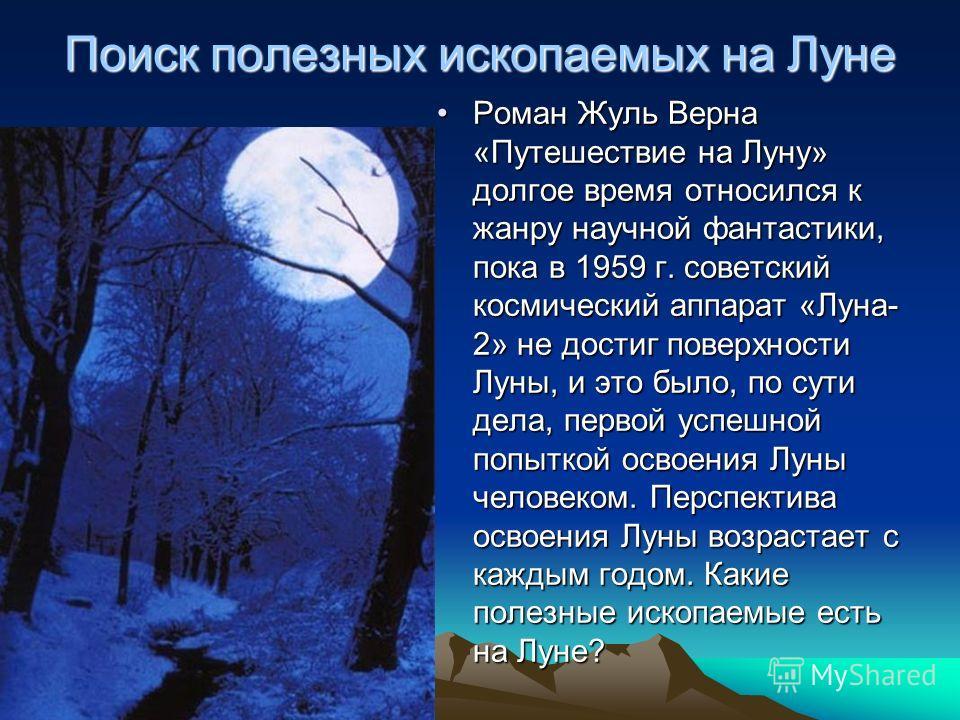 Поиск полезных ископаемых на Луне Роман Жуль Верна «Путешествие на Луну» долгое время относился к жанру научной фантастики, пока в 1959 г. советский космический аппарат «Луна- 2» не достиг поверхности Луны, и это было, по сути дела, первой успешной п