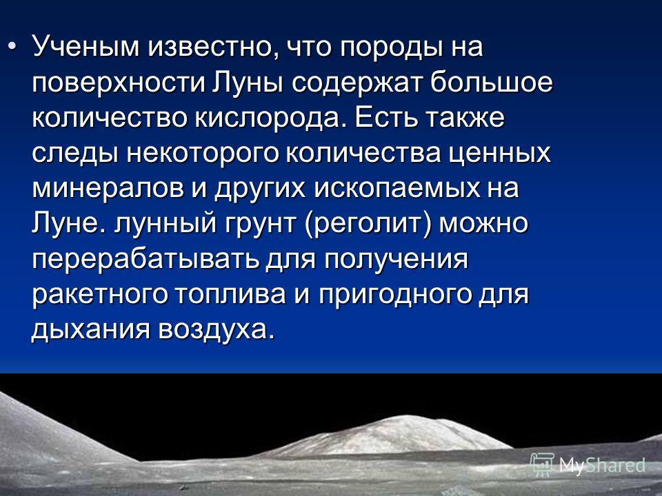 Ученым известно, что породы на поверхности Луны содержат большое количество кислорода. Есть также следы некоторого количества ценных минералов и других ископаемых на Луне. лунный грунт (реголит) можно перерабатывать для получения ракетного топлива и
