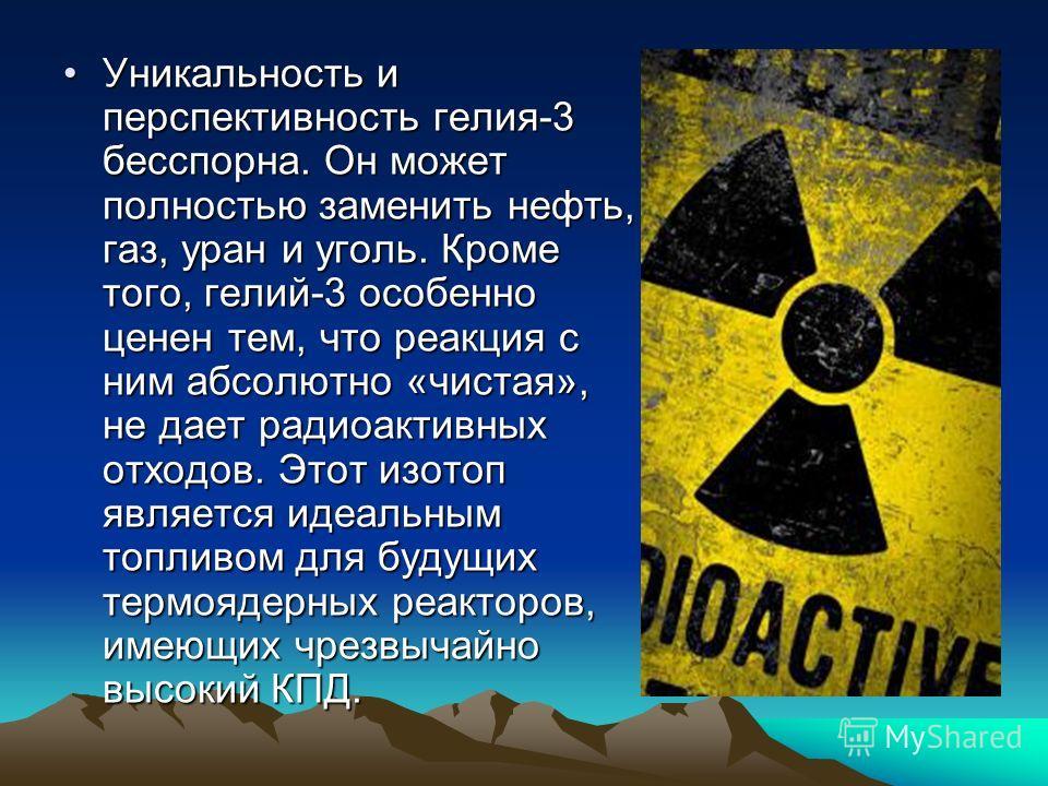 Уникальность и перспективность гелия-3 бесспорна. Он может полностью заменить нефть, газ, уран и уголь. Кроме того, гелий-3 особенно ценен тем, что реакция с ним абсолютно «чистая», не дает радиоактивных отходов. Этот изотоп является идеальным топлив