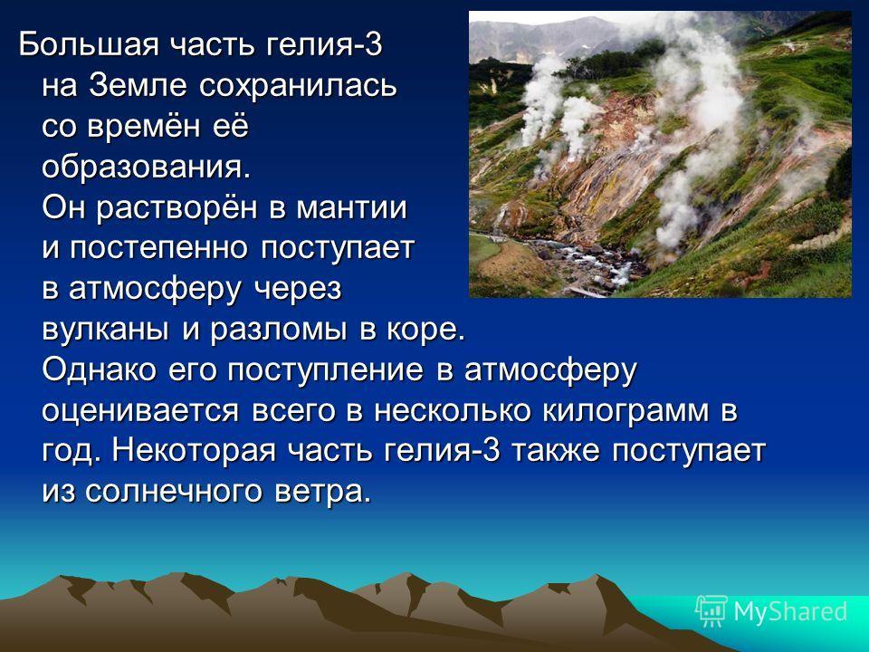Бoльшая часть гелия-3 на Земле сохранилась со времён её образования. Он растворён в мантии и постепенно поступает в атмосферу через вулканы и разломы в коре. Однако его поступление в атмосферу оценивается всего в несколько килограмм в год. Некоторая