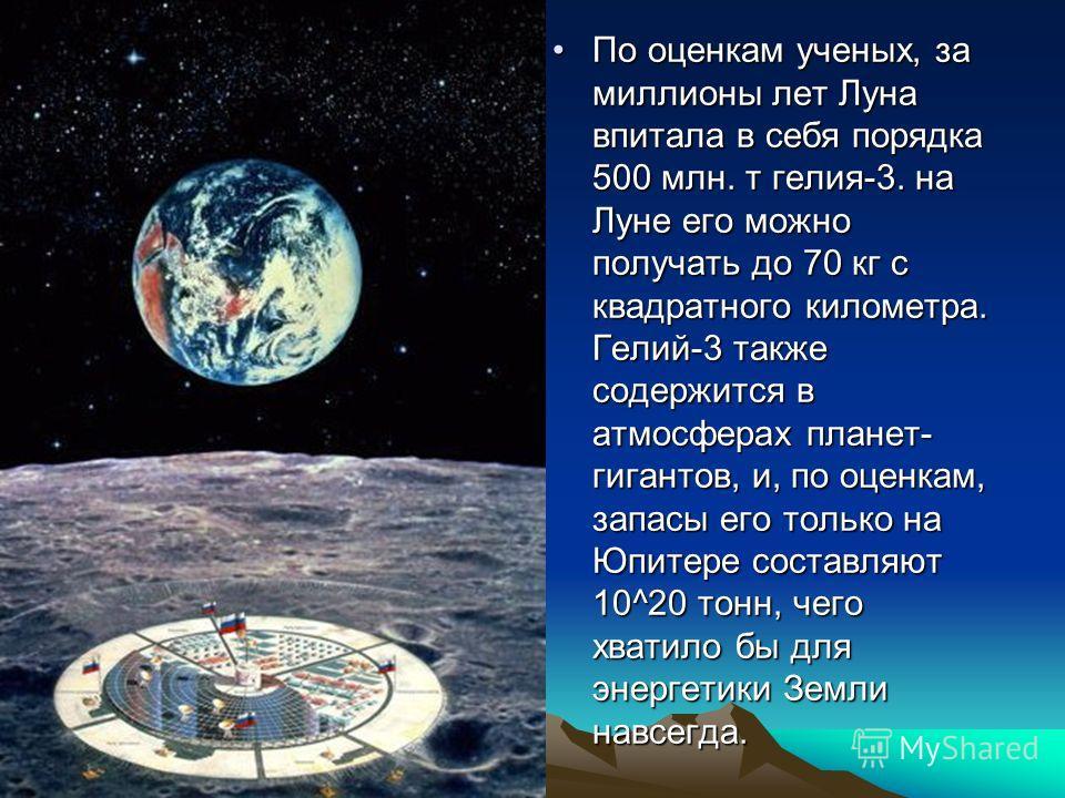 По оценкам ученых, за миллионы лет Луна впитала в себя порядка 500 млн. т гелия-3. на Луне его можно получать до 70 кг с квадратного километра. Гелий-3 также содержится в атмосферах планет- гигантов, и, по оценкам, запасы его только на Юпитере состав