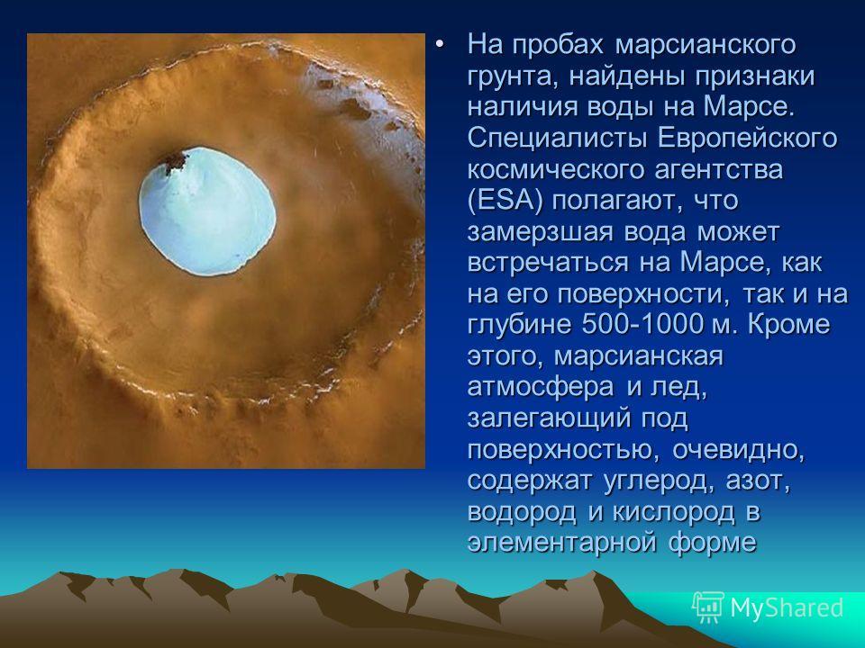 На пробах марсианского грунта, найдены признаки наличия воды на Марсе. Специалисты Европейского космического агентства (ESA) полагают, что замерзшая вода может встречаться на Марсе, как на его поверхности, так и на глубине 500-1000 м. Кроме этого, ма