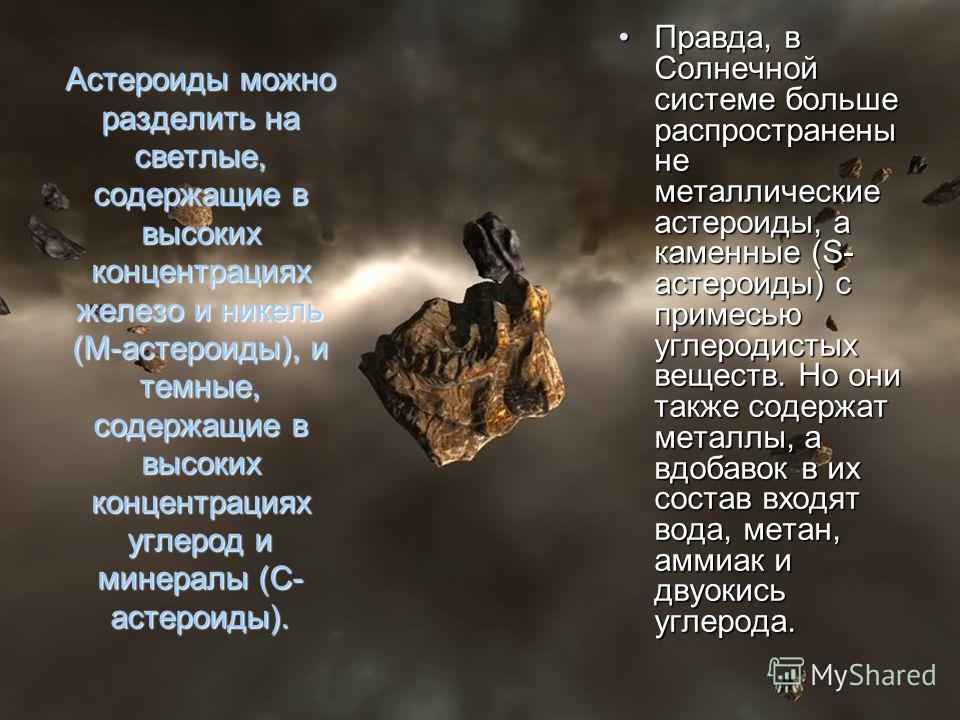 Астероиды можно разделить на светлые, содержащие в высоких концентрациях железо и никель (М-астероиды), и темные, содержащие в высоких концентрациях углерод и минералы (С- астероиды). Правда, в Солнечной системе больше распространены не металлические