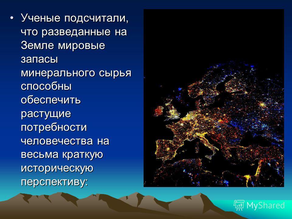 Ученые подсчитали, что разведанные на Земле мировые запасы минерального сырья способны обеспечить растущие потребности человечества на весьма краткую историческую перспективу:Ученые подсчитали, что разведанные на Земле мировые запасы минерального сыр