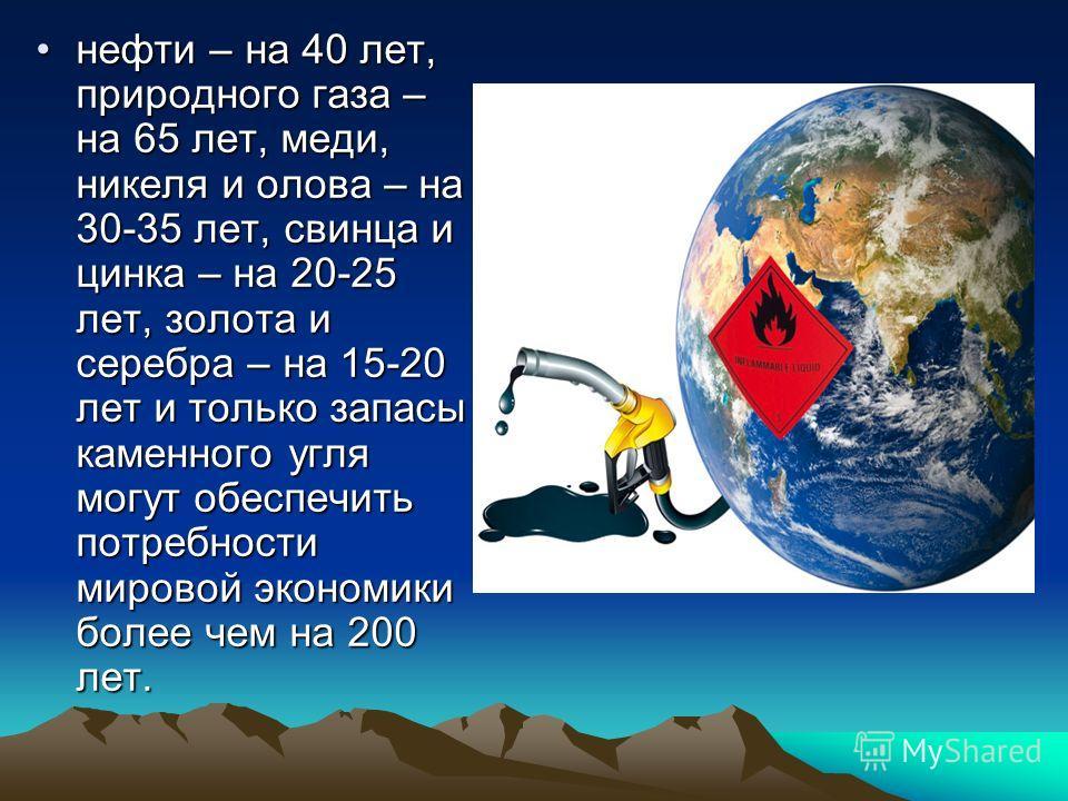 нефти – на 40 лет, природного газа – на 65 лет, меди, никеля и олова – на 30-35 лет, свинца и цинка – на 20-25 лет, золота и серебра – на 15-20 лет и только запасы каменного угля могут обеспечить потребности мировой экономики более чем на 200 лет.неф
