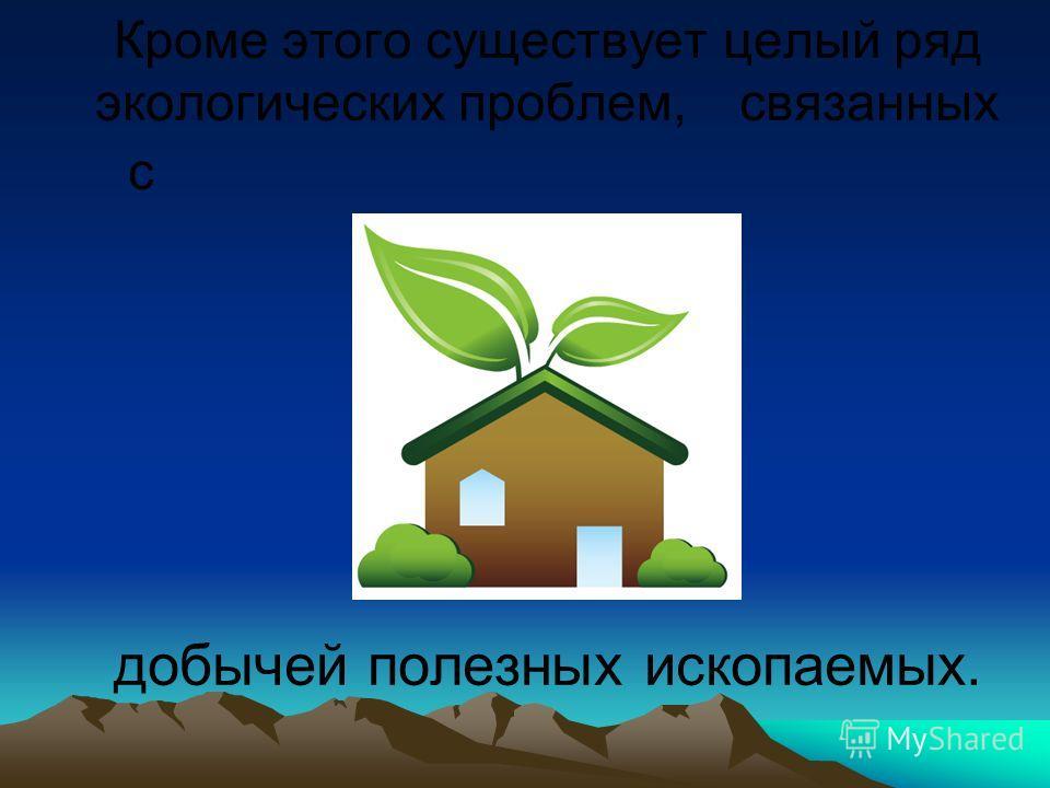 Кроме этого существует целый ряд экологических проблем, связанных с добычей полезных ископаемых.