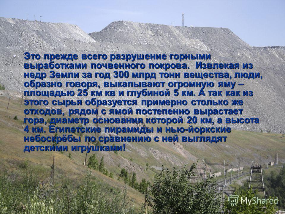 Это прежде всего разрушение горными выработками почвенного покрова. Извлекая из недр Земли за год 300 млрд тонн вещества, люди, образно говоря, выкапывают огромную яму – площадью 25 км кв и глубиной 5 км. А так как из этого сырья образуется примерно